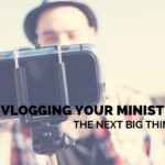 Is Vlogging Your Ministry the Next Big Thing?